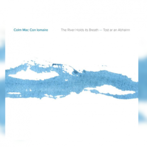 Colm Mac Con Iomaire – The River Holds Its Breath (Tost ar an Abhainn) | Album Review